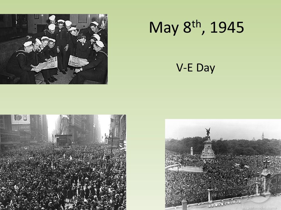 May 8 th, 1945 V-E Day
