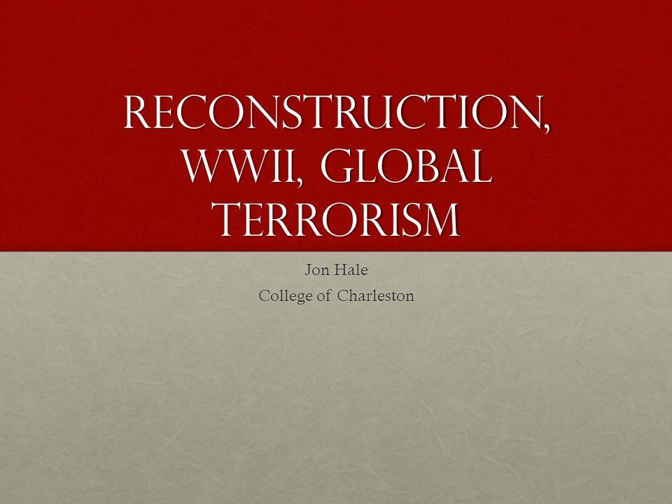 Reconstruction, WWII, Global Terrorism Jon Hale College of Charleston