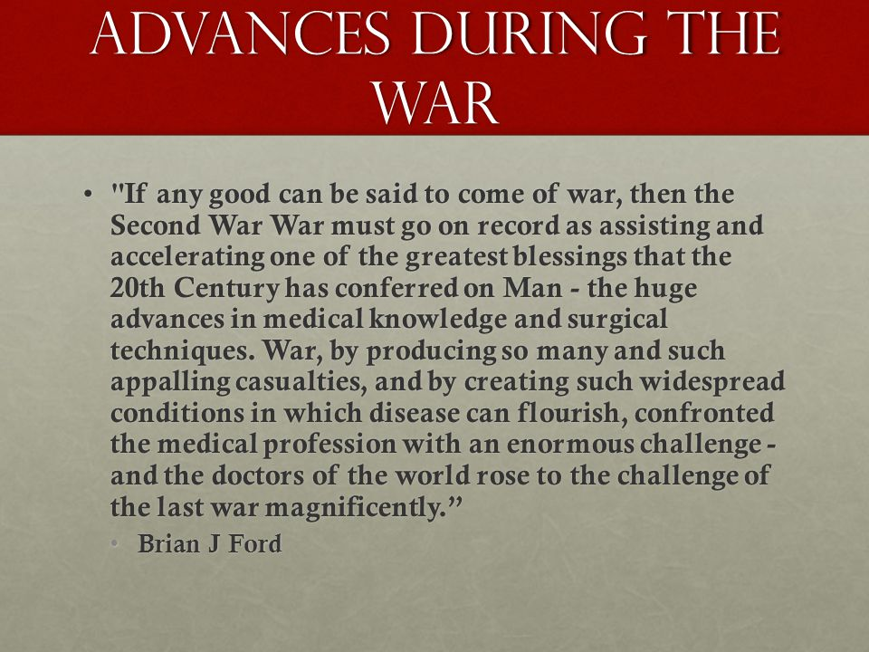 Advances during the War If any good can be said to come of war, then the Second War War must go on record as assisting and accelerating one of the greatest blessings that the 20th Century has conferred on Man - the huge advances in medical knowledge and surgical techniques.