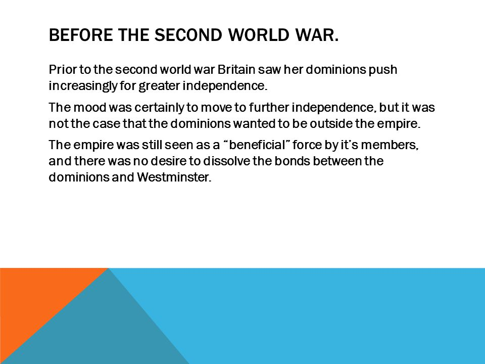 BEFORE THE SECOND WORLD WAR. Prior to the second world war Britain saw her dominions push increasingly for greater independence. The mood was certainl