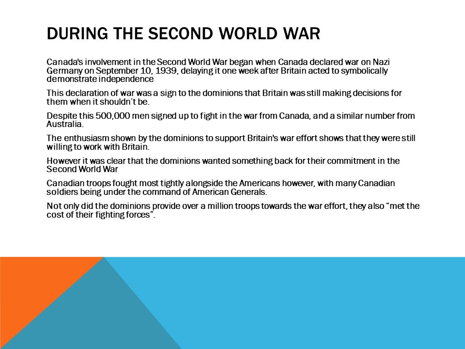 DURING THE SECOND WORLD WAR Canada's involvement in the Second World War began when Canada declared war on Nazi Germany on September 10, 1939, delayin