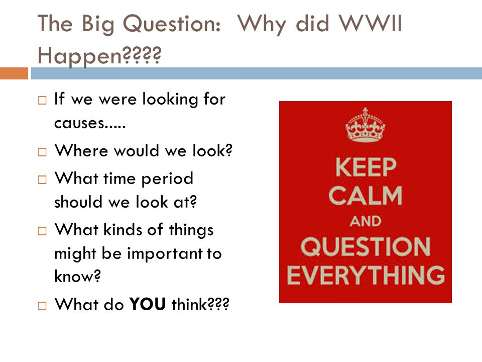 The Big Question: Why did WWII Happen???.  If we were looking for causes.....