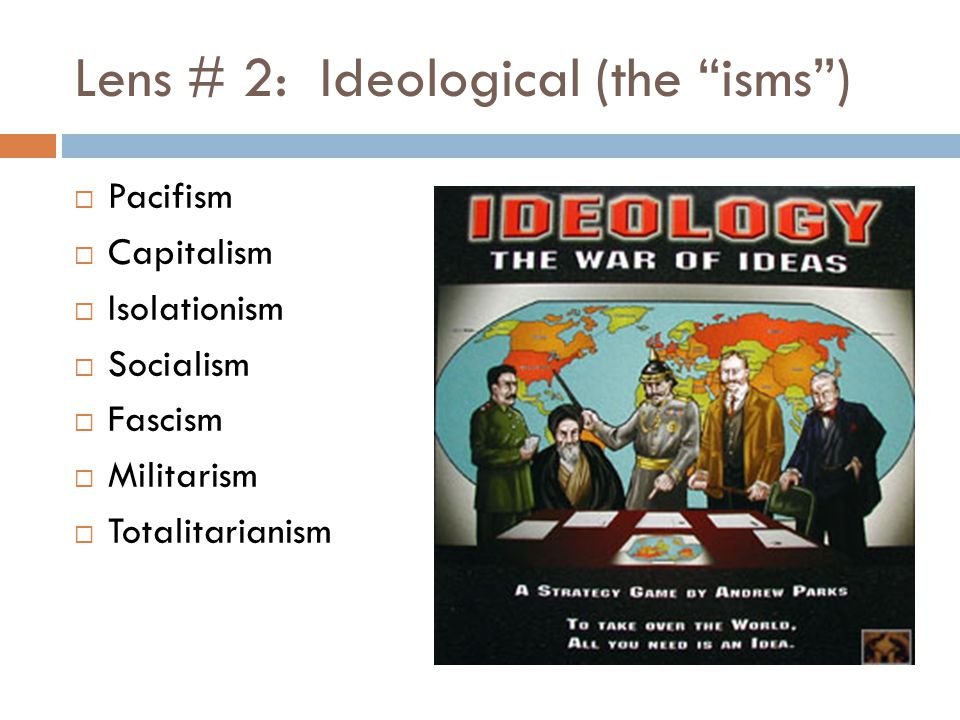 Lens # 2: Ideological (the isms )  Pacifism  Capitalism  Isolationism  Socialism  Fascism  Militarism  Totalitarianism