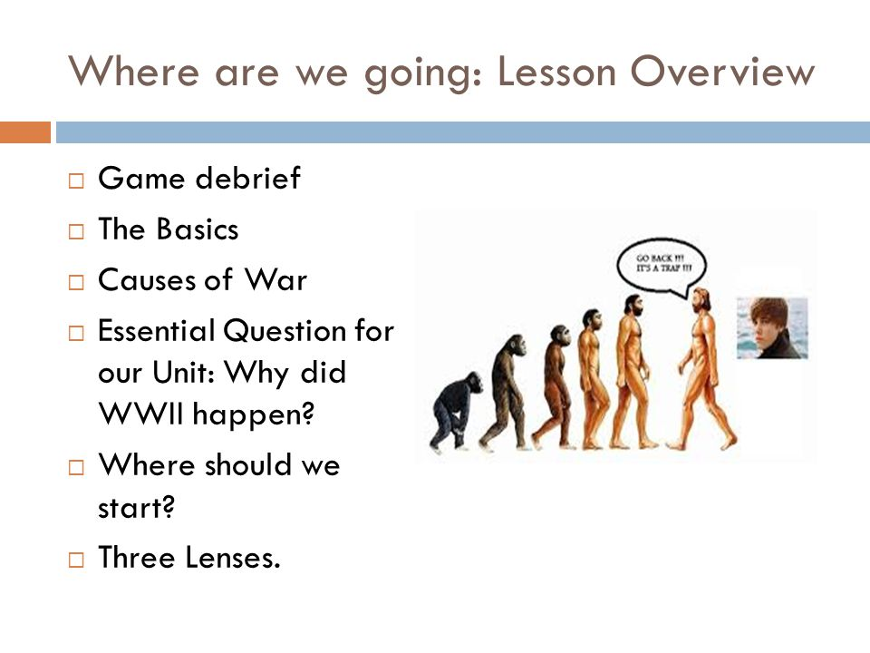 Where are we going: Lesson Overview  Game debrief  The Basics  Causes of War  Essential Question for our Unit: Why did WWII happen.
