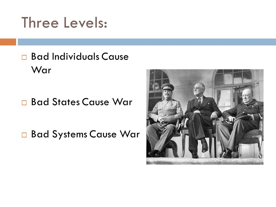 Three Levels:  Bad Individuals Cause War  Bad States Cause War  Bad Systems Cause War