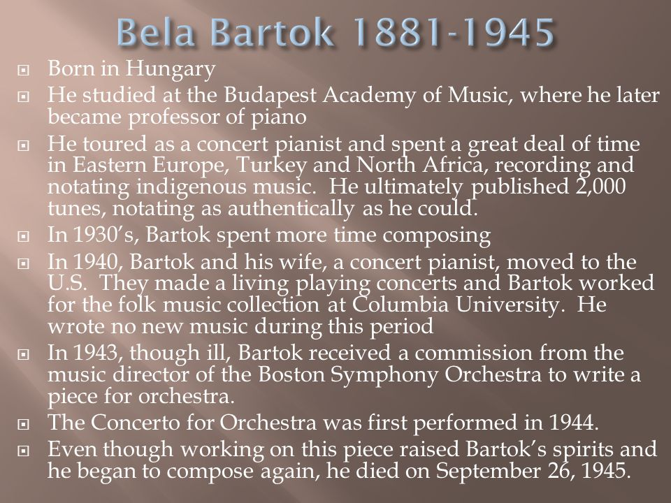  Born in Hungary  He studied at the Budapest Academy of Music, where he later became professor of piano  He toured as a concert pianist and spent a great deal of time in Eastern Europe, Turkey and North Africa, recording and notating indigenous music.