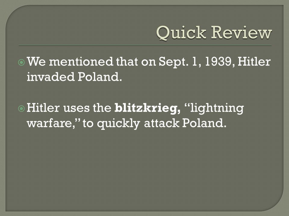 " We mentioned that on Sept. 1, 1939, Hitler invaded Poland.  Hitler uses the blitzkrieg, ""lightning warfare,"" to quickly attack Poland."