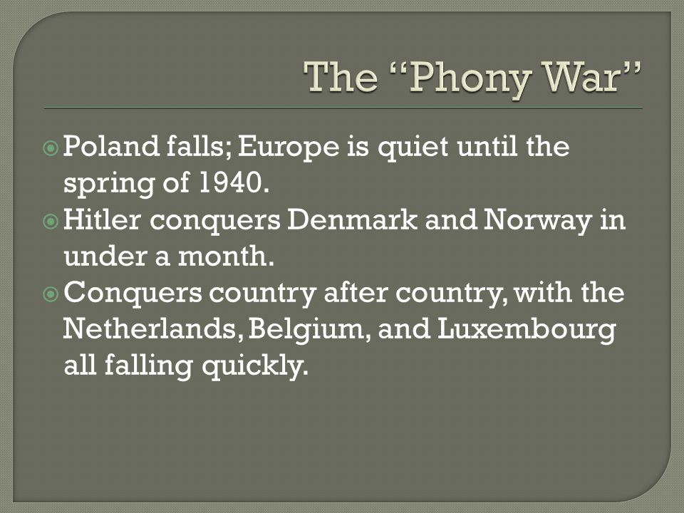  Poland falls; Europe is quiet until the spring of 1940.  Hitler conquers Denmark and Norway in under a month.  Conquers country after country, wit