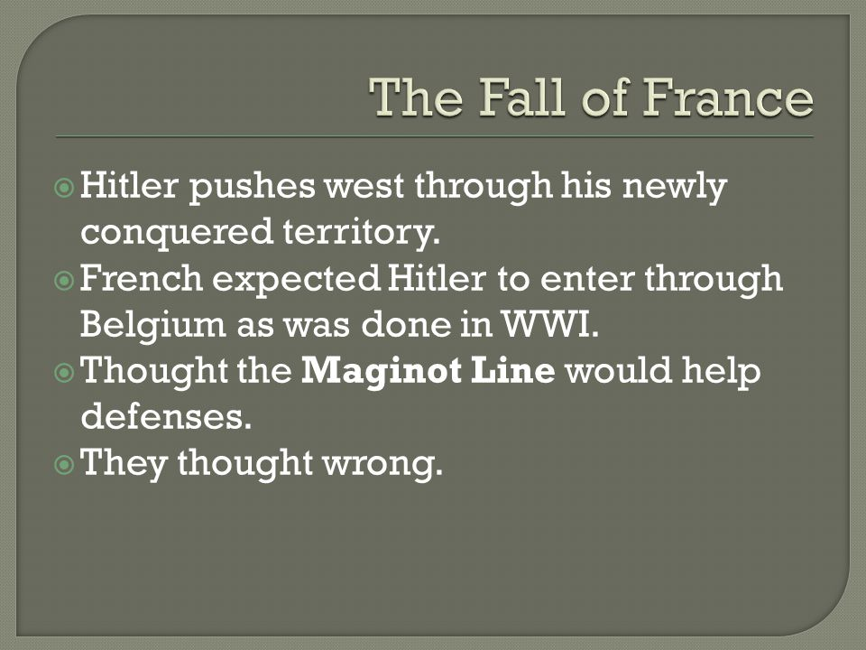  Hitler pushes west through his newly conquered territory.  French expected Hitler to enter through Belgium as was done in WWI.  Thought the Magino