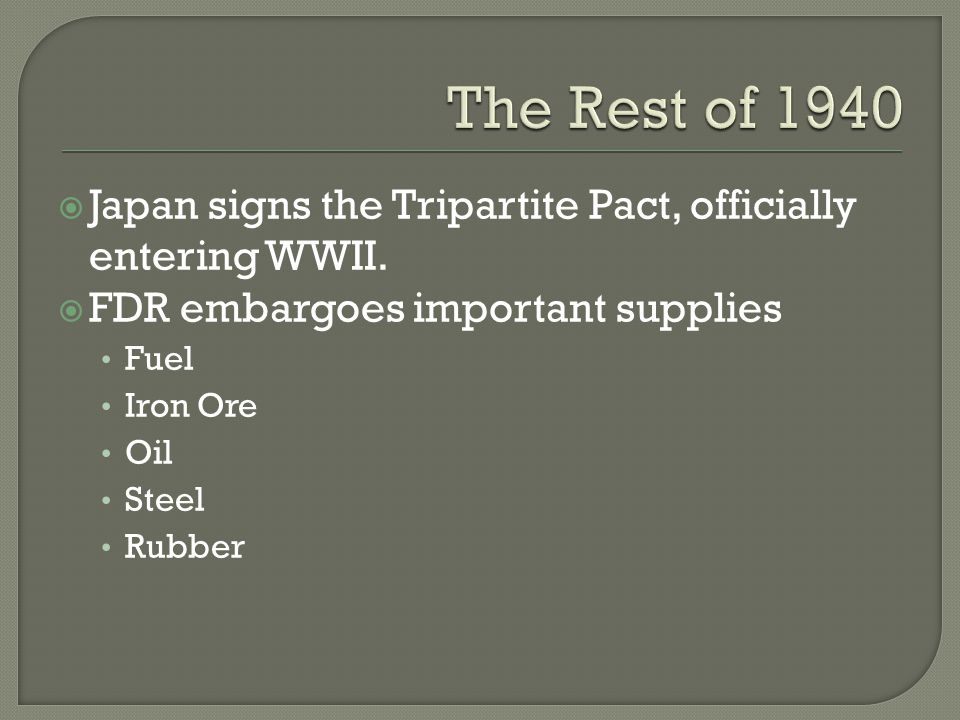  Japan signs the Tripartite Pact, officially entering WWII.  FDR embargoes important supplies Fuel Iron Ore Oil Steel Rubber