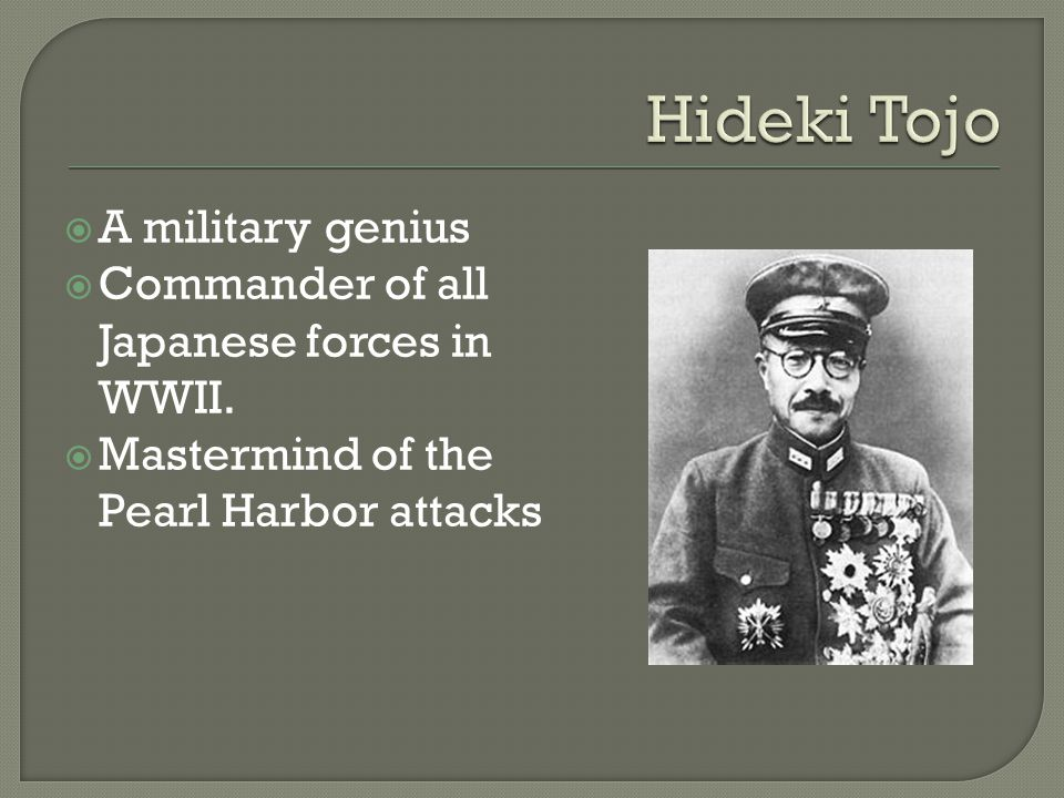  A military genius  Commander of all Japanese forces in WWII.  Mastermind of the Pearl Harbor attacks