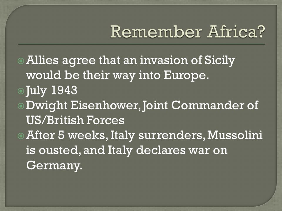  Allies agree that an invasion of Sicily would be their way into Europe.  July 1943  Dwight Eisenhower, Joint Commander of US/British Forces  Afte