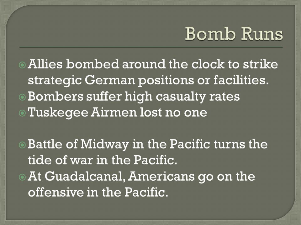  Allies bombed around the clock to strike strategic German positions or facilities.  Bombers suffer high casualty rates  Tuskegee Airmen lost no on