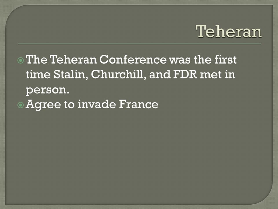  The Teheran Conference was the first time Stalin, Churchill, and FDR met in person.