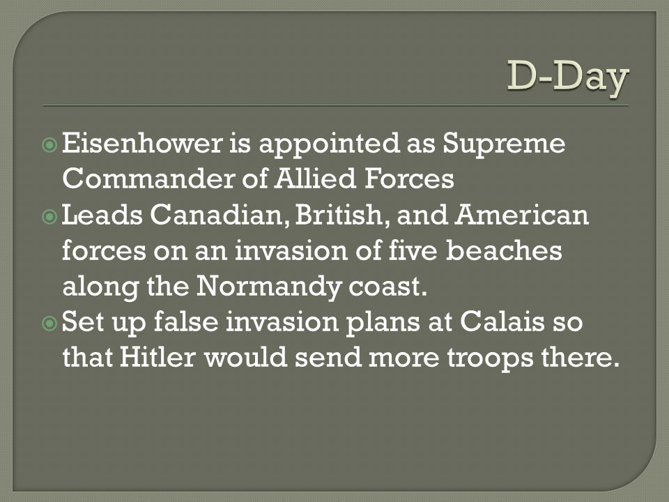  Eisenhower is appointed as Supreme Commander of Allied Forces  Leads Canadian, British, and American forces on an invasion of five beaches along the Normandy coast.
