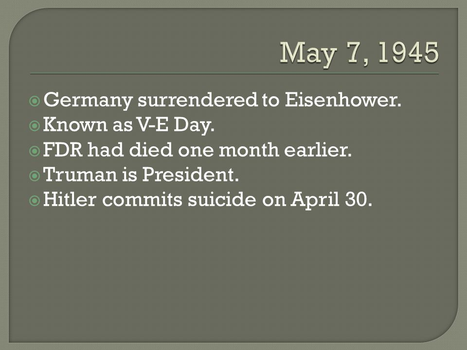  Germany surrendered to Eisenhower.  Known as V-E Day.  FDR had died one month earlier.  Truman is President.  Hitler commits suicide on April 30