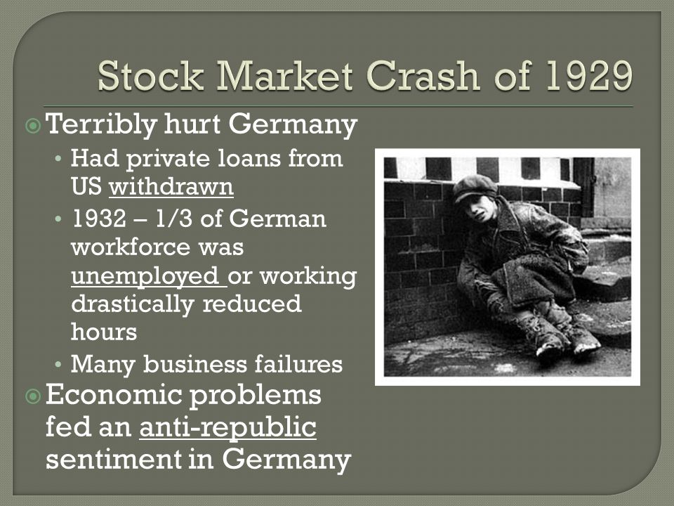  Terribly hurt Germany Had private loans from US withdrawn 1932 – 1/3 of German workforce was unemployed or working drastically reduced hours Many business failures  Economic problems fed an anti-republic sentiment in Germany