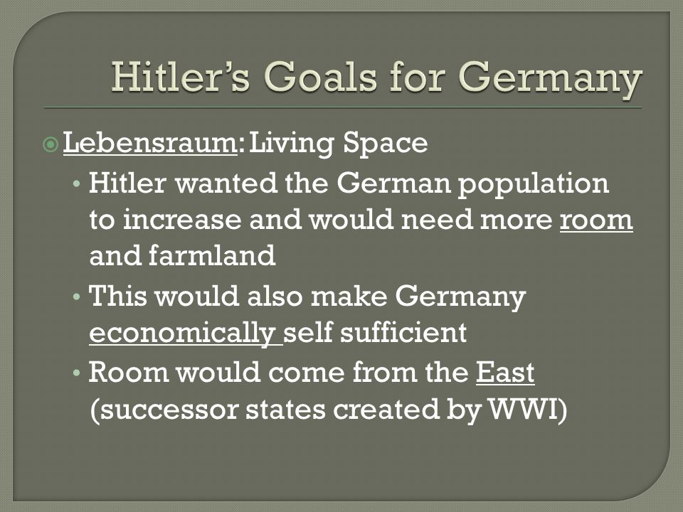  Lebensraum: Living Space Hitler wanted the German population to increase and would need more room and farmland This would also make Germany economically self sufficient Room would come from the East (successor states created by WWI)