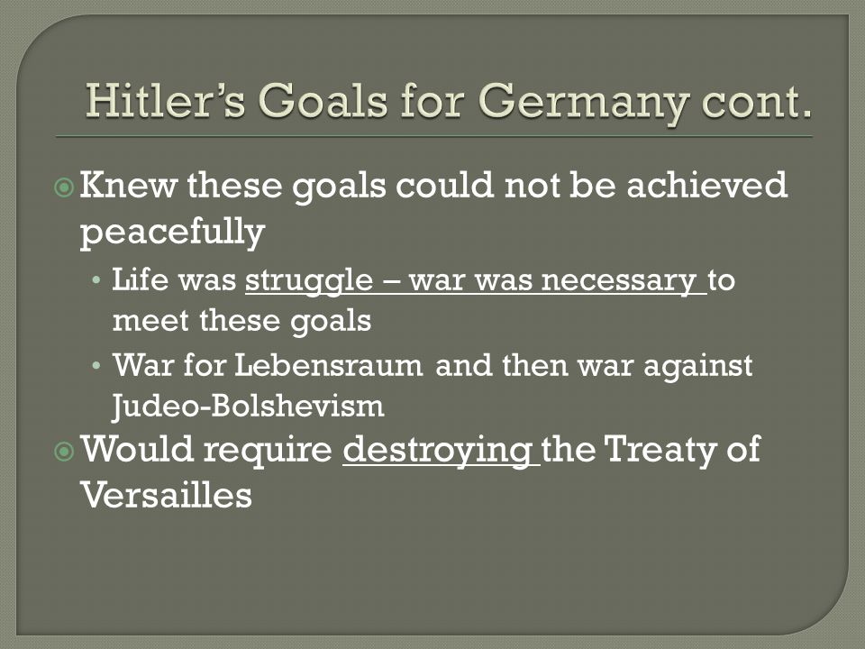  Knew these goals could not be achieved peacefully Life was struggle – war was necessary to meet these goals War for Lebensraum and then war against Judeo-Bolshevism  Would require destroying the Treaty of Versailles
