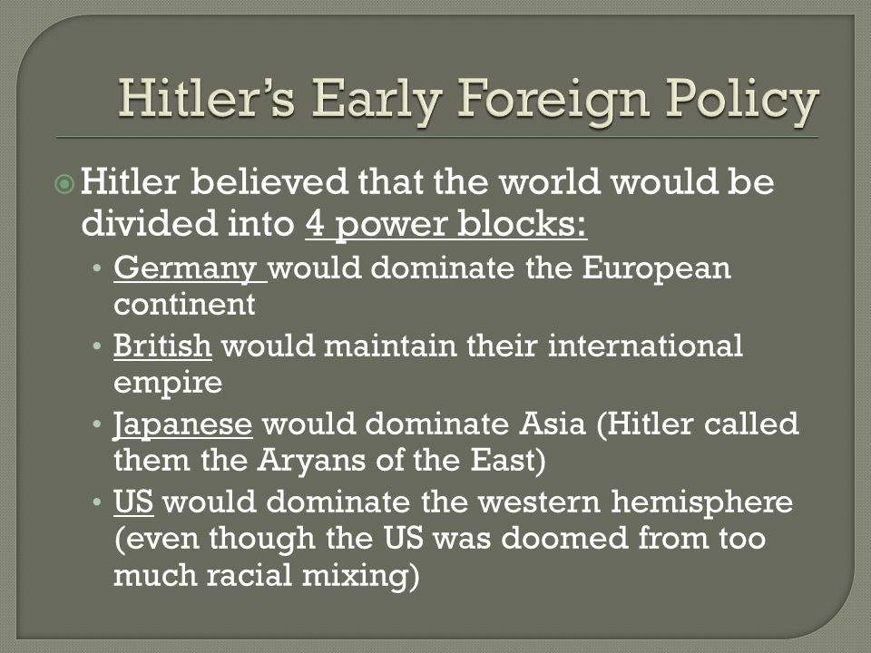 Hitler believed that the world would be divided into 4 power blocks: Germany would dominate the European continent British would maintain their international empire Japanese would dominate Asia (Hitler called them the Aryans of the East) US would dominate the western hemisphere (even though the US was doomed from too much racial mixing)