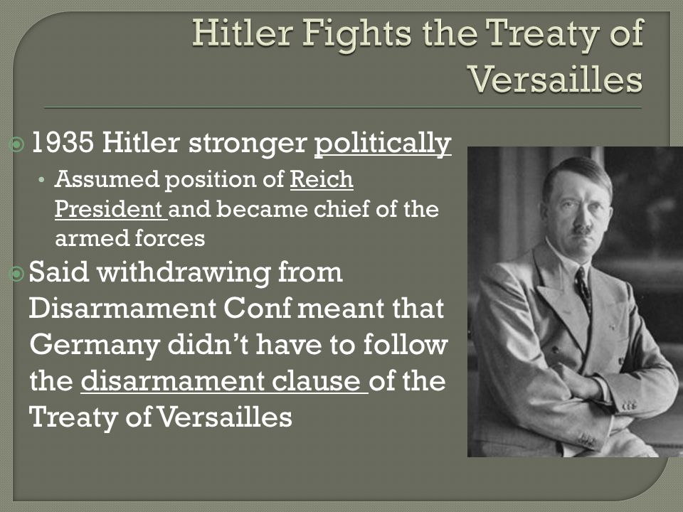  1935 Hitler stronger politically Assumed position of Reich President and became chief of the armed forces  Said withdrawing from Disarmament Conf meant that Germany didn't have to follow the disarmament clause of the Treaty of Versailles