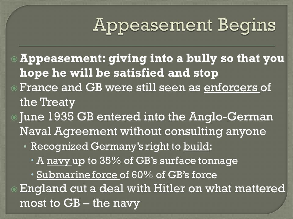  Appeasement: giving into a bully so that you hope he will be satisfied and stop  France and GB were still seen as enforcers of the Treaty  June 1935 GB entered into the Anglo-German Naval Agreement without consulting anyone Recognized Germany's right to build:  A navy up to 35% of GB's surface tonnage  Submarine force of 60% of GB's force  England cut a deal with Hitler on what mattered most to GB – the navy