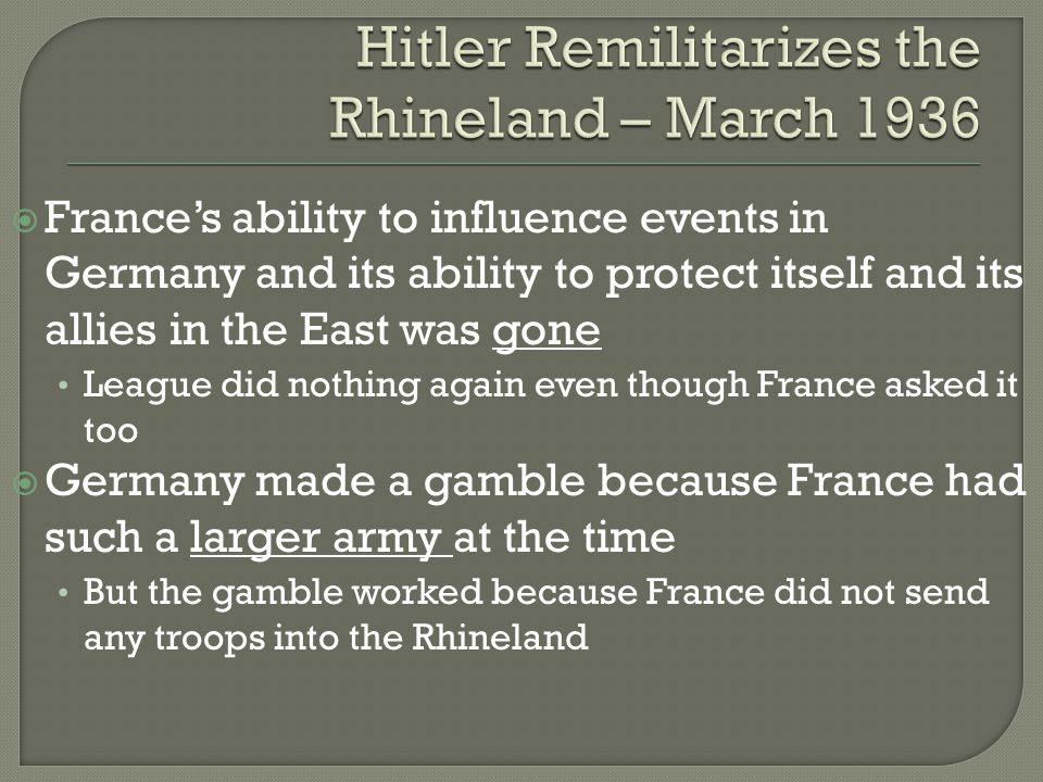  France's ability to influence events in Germany and its ability to protect itself and its allies in the East was gone League did nothing again even though France asked it too  Germany made a gamble because France had such a larger army at the time But the gamble worked because France did not send any troops into the Rhineland