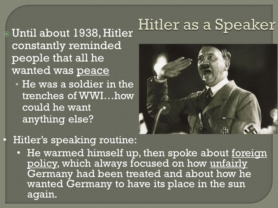 Hitler as a Speaker  Until about 1938, Hitler constantly reminded people that all he wanted was peace He was a soldier in the trenches of WWI…how could he want anything else.