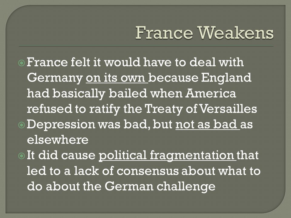  France felt it would have to deal with Germany on its own because England had basically bailed when America refused to ratify the Treaty of Versailles  Depression was bad, but not as bad as elsewhere  It did cause political fragmentation that led to a lack of consensus about what to do about the German challenge