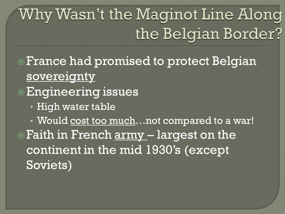  France had promised to protect Belgian sovereignty  Engineering issues High water table Would cost too much…not compared to a war.