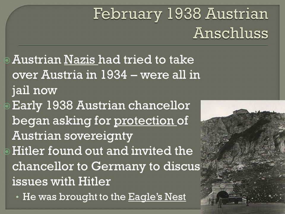  Austrian Nazis had tried to take over Austria in 1934 – were all in jail now  Early 1938 Austrian chancellor began asking for protection of Austrian sovereignty  Hitler found out and invited the chancellor to Germany to discuss issues with Hitler He was brought to the Eagle's Nest