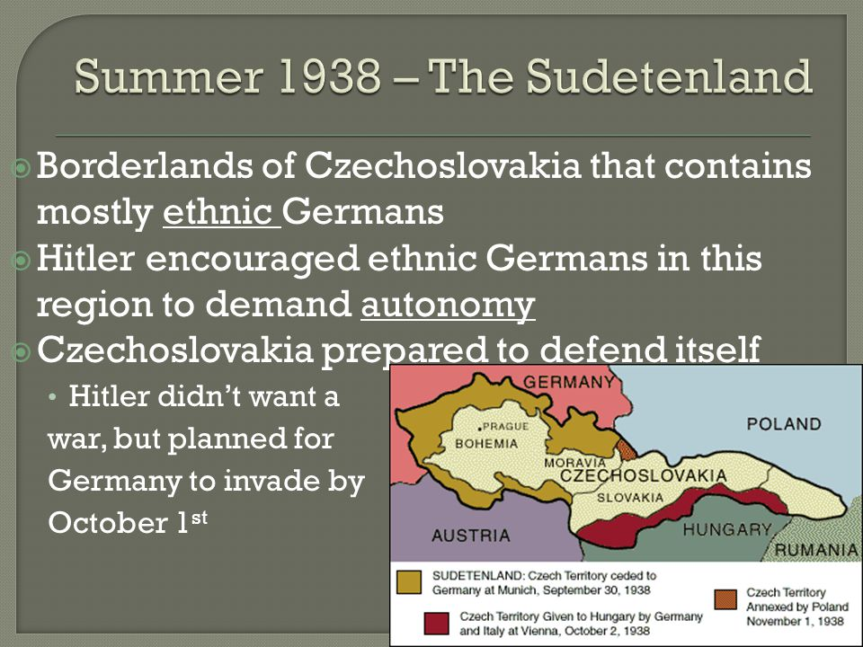  Borderlands of Czechoslovakia that contains mostly ethnic Germans  Hitler encouraged ethnic Germans in this region to demand autonomy  Czechoslovakia prepared to defend itself Hitler didn't want a war, but planned for Germany to invade by October 1 st
