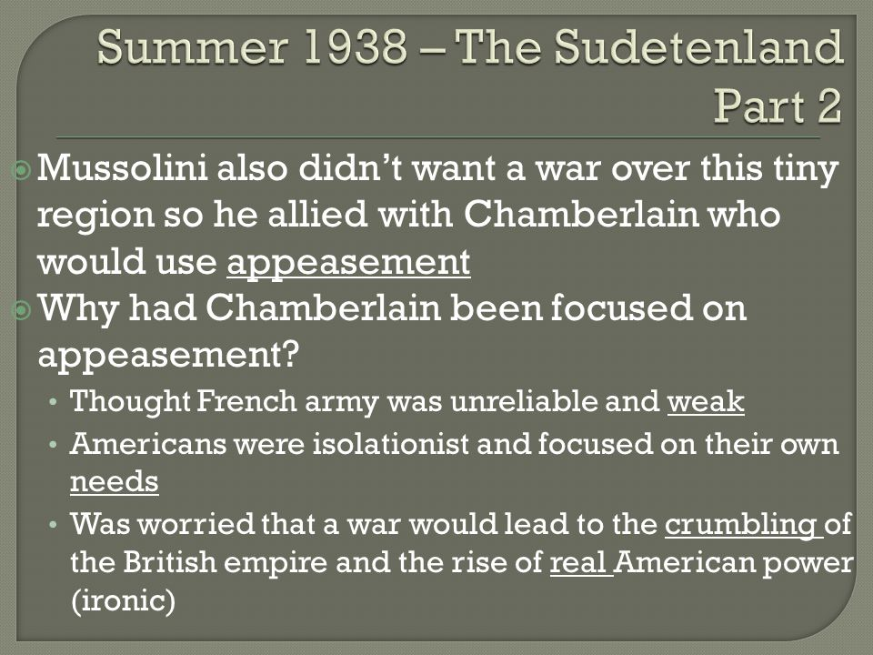  Mussolini also didn't want a war over this tiny region so he allied with Chamberlain who would use appeasement  Why had Chamberlain been focused on appeasement.