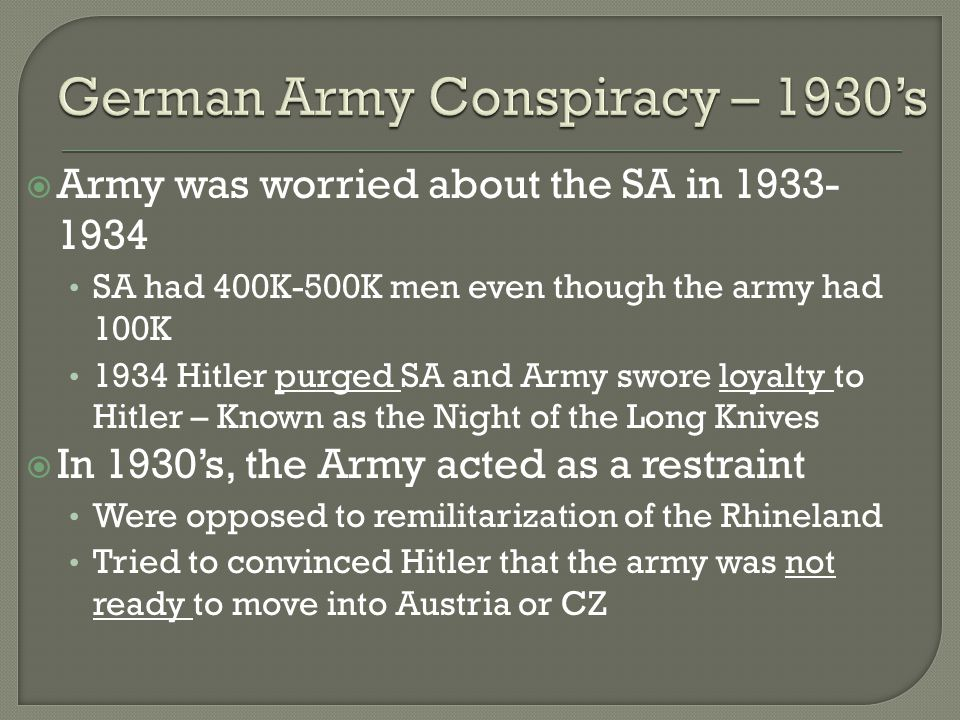  Army was worried about the SA in 1933- 1934 SA had 400K-500K men even though the army had 100K 1934 Hitler purged SA and Army swore loyalty to Hitler – Known as the Night of the Long Knives  In 1930's, the Army acted as a restraint Were opposed to remilitarization of the Rhineland Tried to convinced Hitler that the army was not ready to move into Austria or CZ