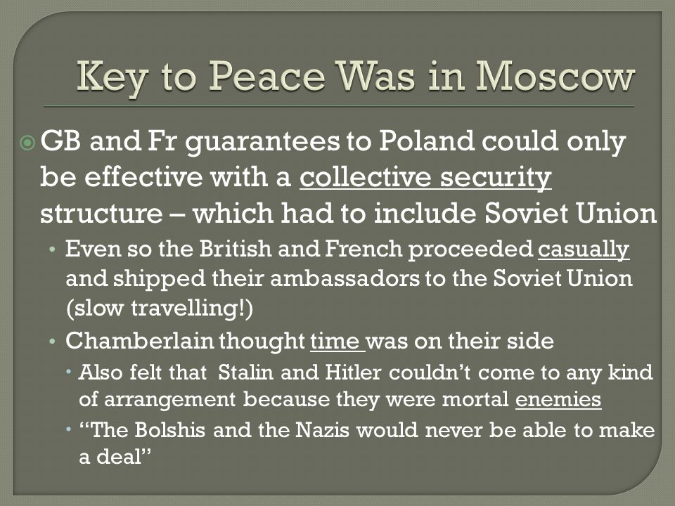  GB and Fr guarantees to Poland could only be effective with a collective security structure – which had to include Soviet Union Even so the British and French proceeded casually and shipped their ambassadors to the Soviet Union (slow travelling!) Chamberlain thought time was on their side  Also felt that Stalin and Hitler couldn't come to any kind of arrangement because they were mortal enemies  The Bolshis and the Nazis would never be able to make a deal
