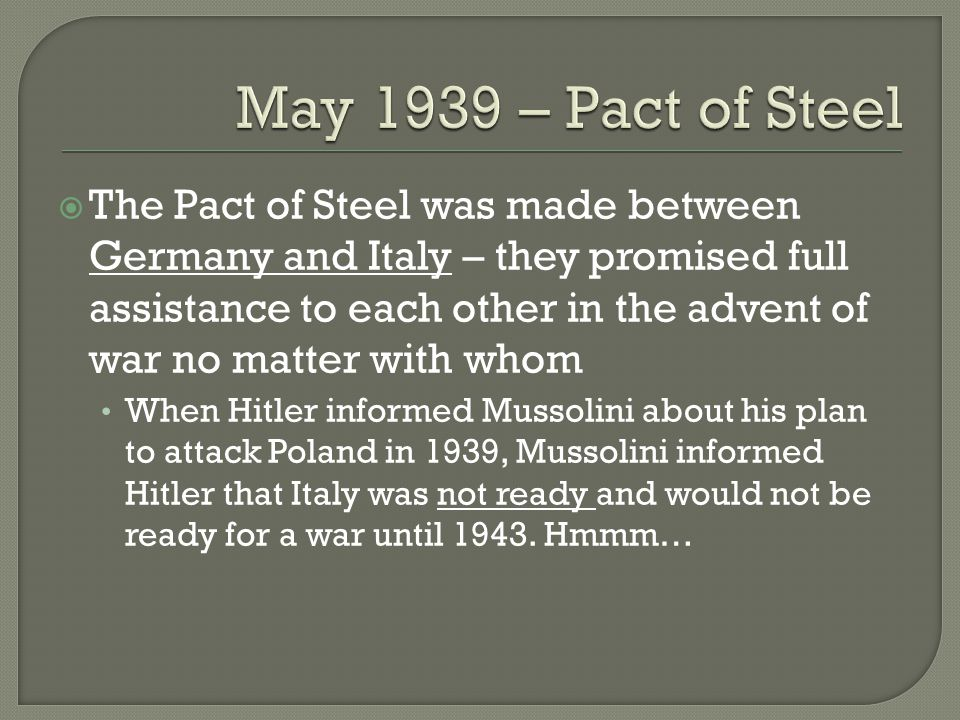  The Pact of Steel was made between Germany and Italy – they promised full assistance to each other in the advent of war no matter with whom When Hitler informed Mussolini about his plan to attack Poland in 1939, Mussolini informed Hitler that Italy was not ready and would not be ready for a war until 1943.