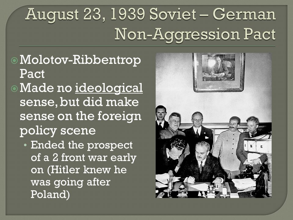  Molotov-Ribbentrop Pact  Made no ideological sense, but did make sense on the foreign policy scene Ended the prospect of a 2 front war early on (Hitler knew he was going after Poland)