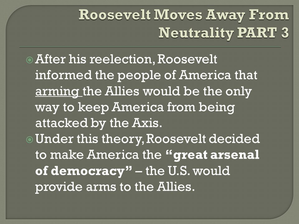  After his reelection, Roosevelt informed the people of America that arming the Allies would be the only way to keep America from being attacked by the Axis.