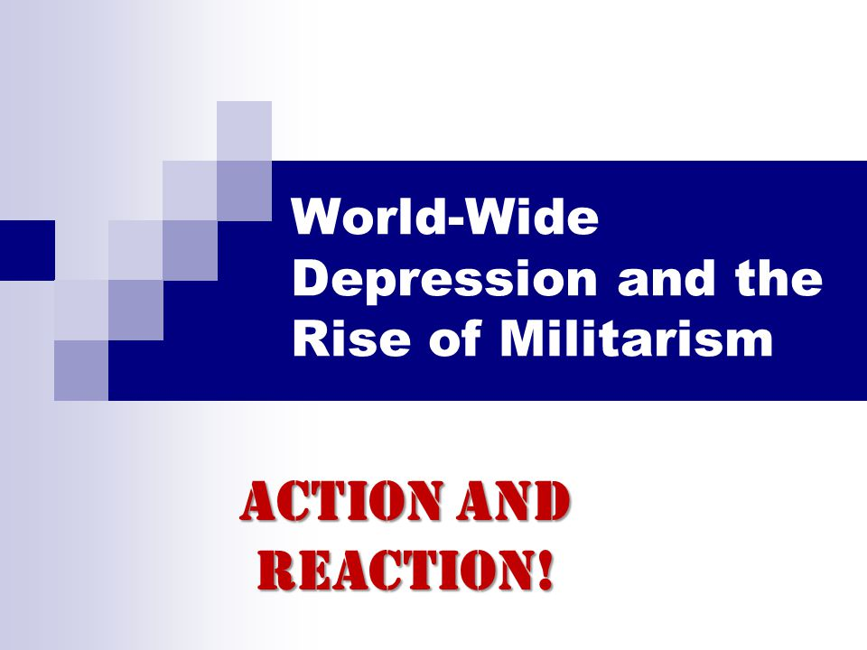 World-Wide Depression and the Rise of Militarism Action and Reaction!
