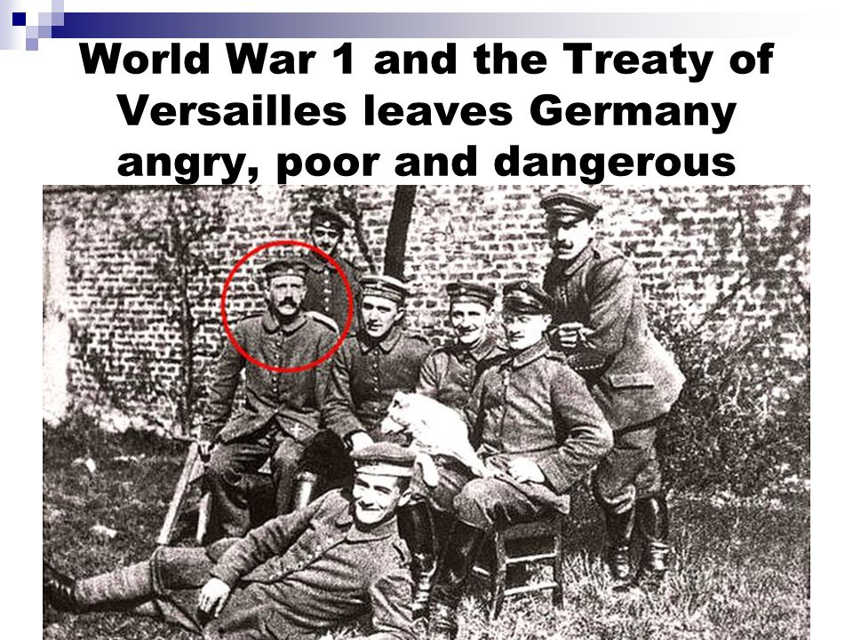 World War 1 and the Treaty of Versailles leaves Germany angry, poor and dangerous