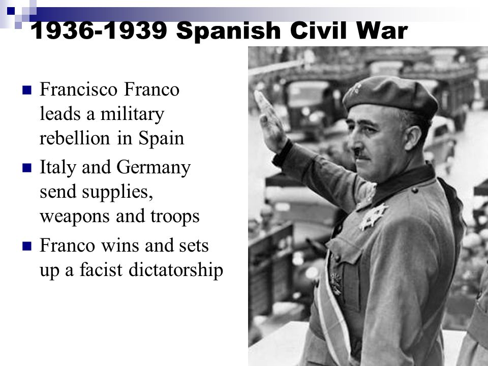 1936-1939 Spanish Civil War Francisco Franco leads a military rebellion in Spain Italy and Germany send supplies, weapons and troops Franco wins and sets up a facist dictatorship