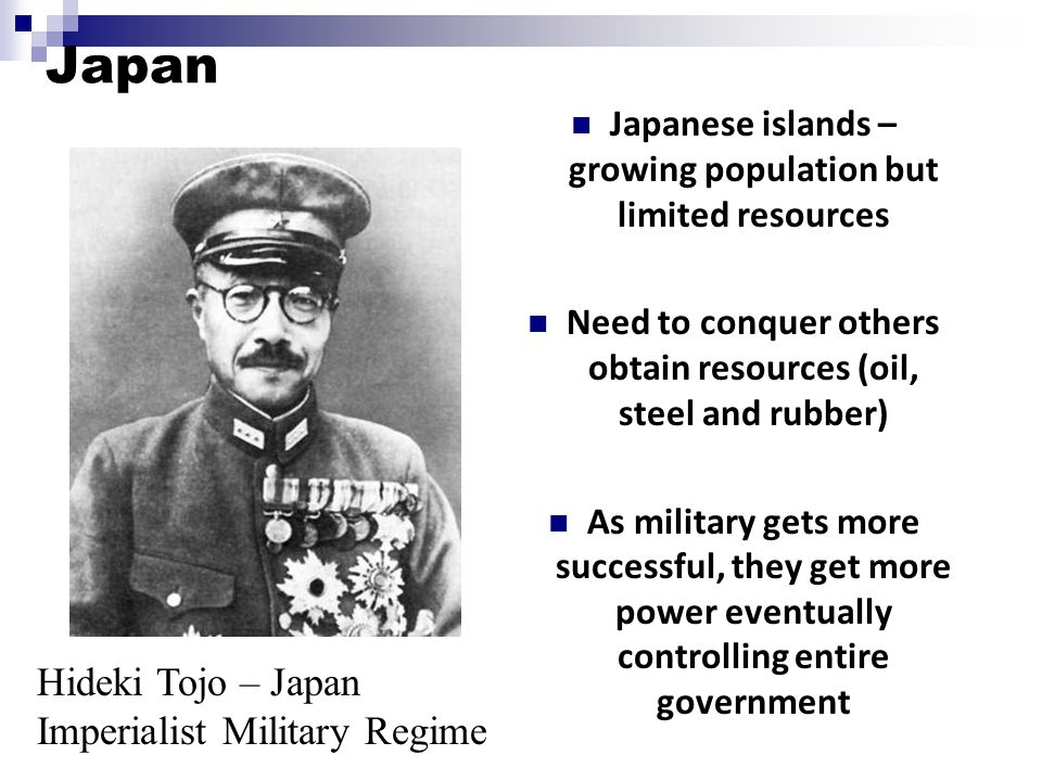 Japan Japanese islands – growing population but limited resources Need to conquer others obtain resources (oil, steel and rubber) As military gets more successful, they get more power eventually controlling entire government Hideki Tojo – Japan Imperialist Military Regime