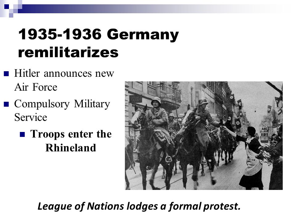 Hitler announces new Air Force Compulsory Military Service Troops enter the Rhineland League of Nations lodges a formal protest.