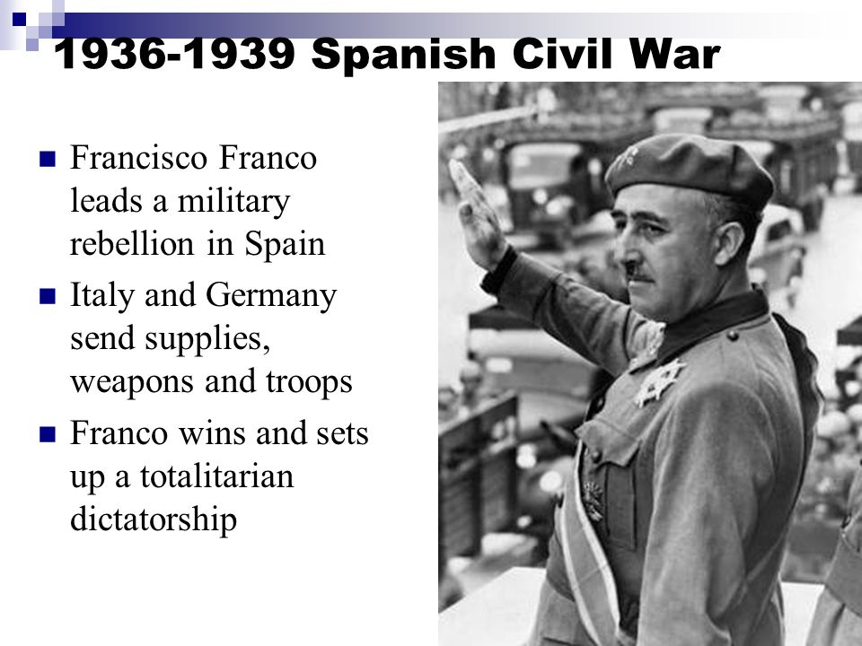 1936-1939 Spanish Civil War Francisco Franco leads a military rebellion in Spain Italy and Germany send supplies, weapons and troops Franco wins and sets up a totalitarian dictatorship