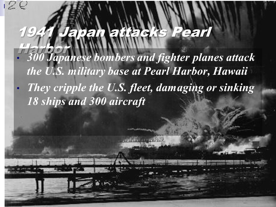 1941 Japan attacks Pearl Harbor 300 Japanese bombers and fighter planes attack the U.S.