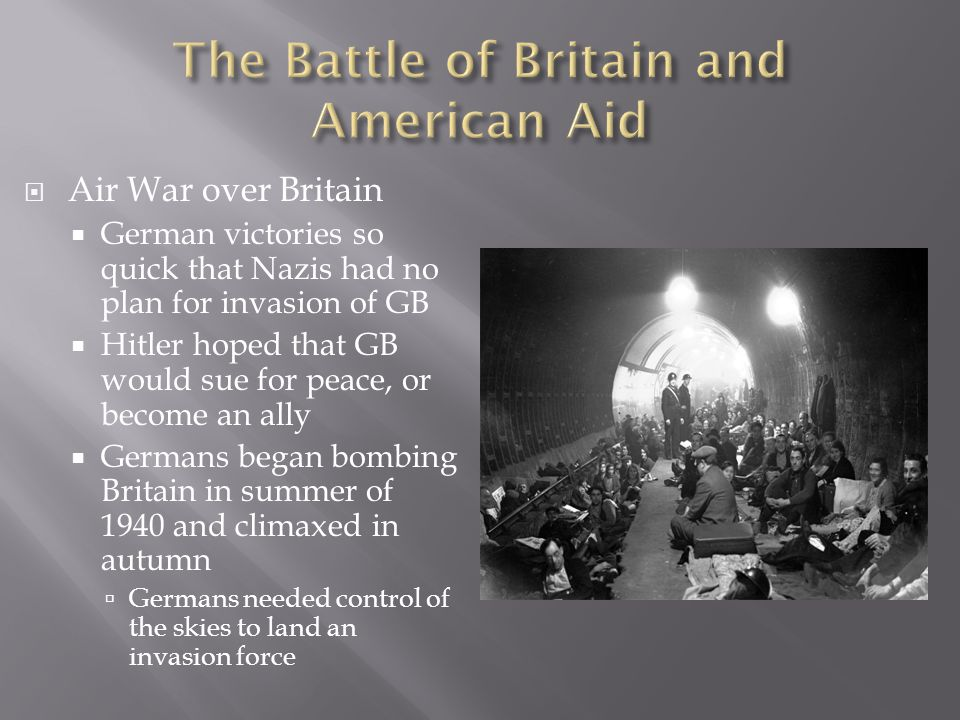  Air War over Britain  German victories so quick that Nazis had no plan for invasion of GB  Hitler hoped that GB would sue for peace, or become an ally  Germans began bombing Britain in summer of 1940 and climaxed in autumn  Germans needed control of the skies to land an invasion force
