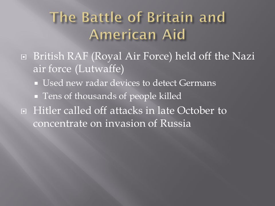  British RAF (Royal Air Force) held off the Nazi air force (Lutwaffe)  Used new radar devices to detect Germans  Tens of thousands of people killed  Hitler called off attacks in late October to concentrate on invasion of Russia