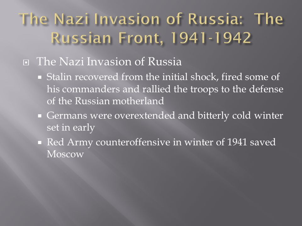 The Nazi Invasion of Russia  Stalin recovered from the initial shock, fired some of his commanders and rallied the troops to the defense of the Russian motherland  Germans were overextended and bitterly cold winter set in early  Red Army counteroffensive in winter of 1941 saved Moscow