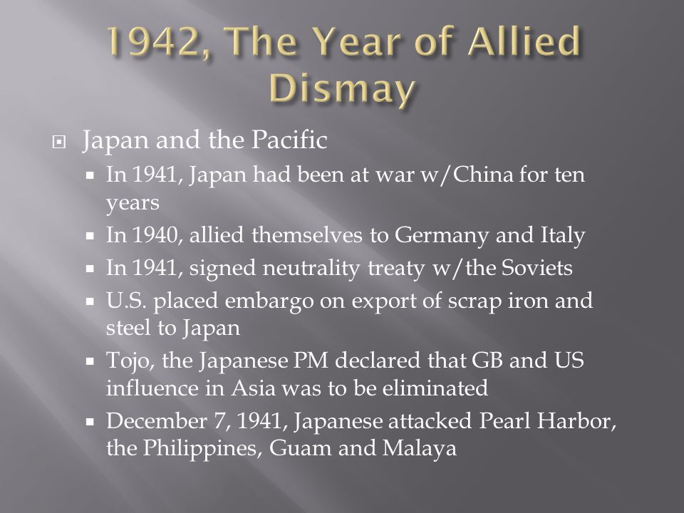  Japan and the Pacific  In 1941, Japan had been at war w/China for ten years  In 1940, allied themselves to Germany and Italy  In 1941, signed neutrality treaty w/the Soviets  U.S.