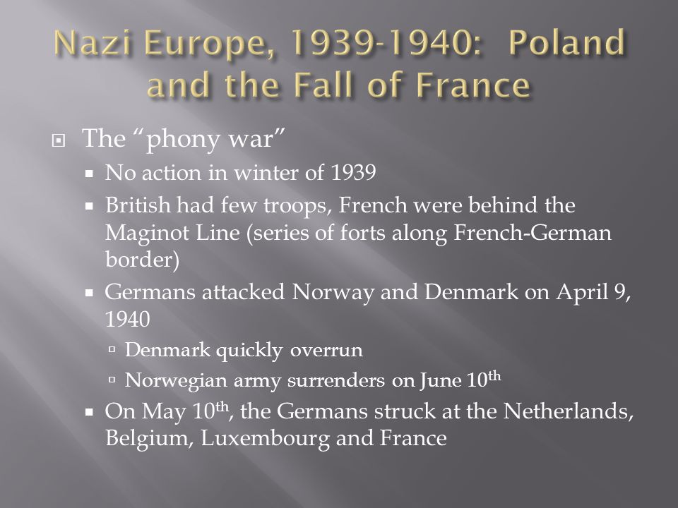  The phony war  No action in winter of 1939  British had few troops, French were behind the Maginot Line (series of forts along French-German border)  Germans attacked Norway and Denmark on April 9, 1940  Denmark quickly overrun  Norwegian army surrenders on June 10 th  On May 10 th, the Germans struck at the Netherlands, Belgium, Luxembourg and France